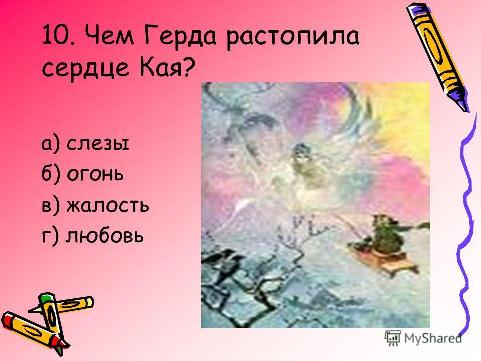 10. Чем Герда растопила сердце Кая? а) слезы б) огонь в) жалость г) любовь