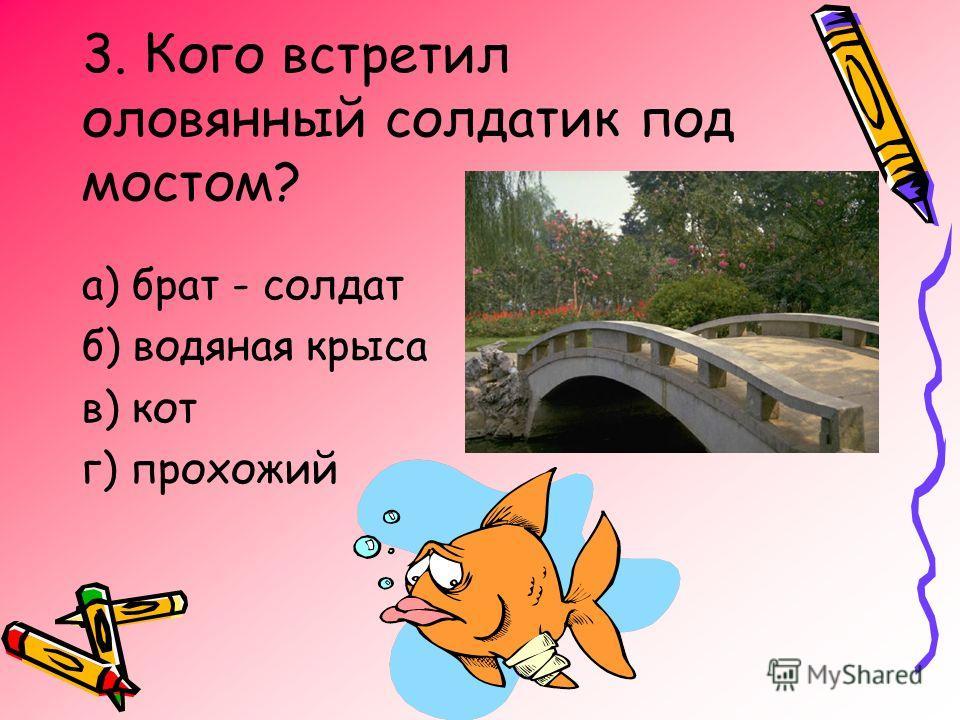 3. Кого встретил оловянный солдатик под мостом? а) брат - солдат б) водяная крыса в) кот г) прохожий