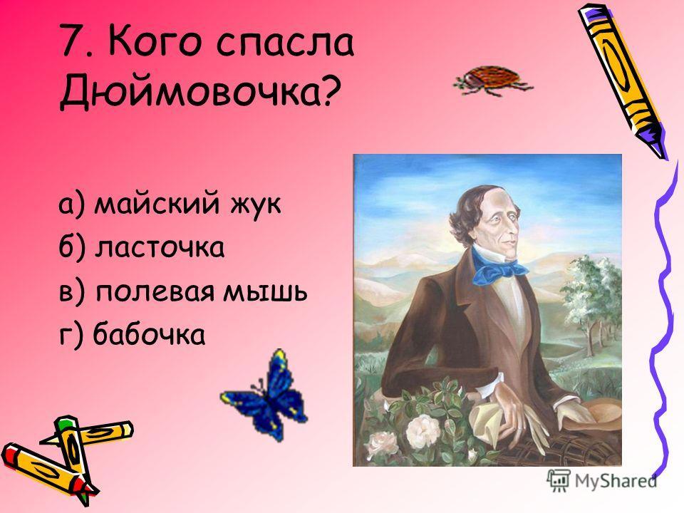 7. Кого спасла Дюймовочка? а) майский жук б) ласточка в) полевая мышь г) бабочка
