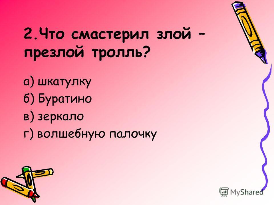 2.Что смастерил злой – презлой тролль? а) шкатулку б) Буратино в) зеркало г) волшебную палочку