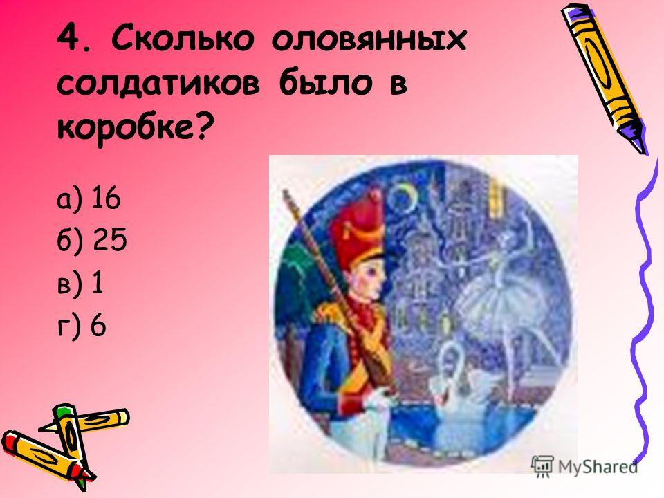 4. Сколько оловянных солдатиков было в коробке? а) 16 б) 25 в) 1 г) 6