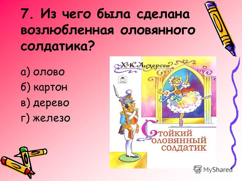 7. Из чего была сделана возлюбленная оловянного солдатика? а) олово б) картон в) дерево г) железо