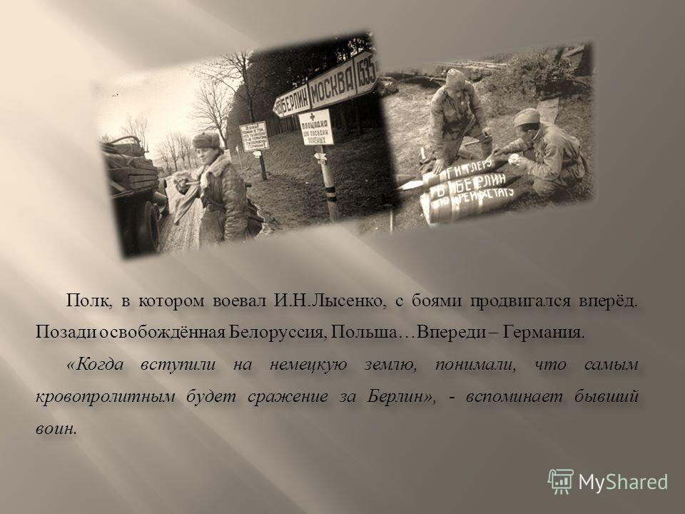 Полк, в котором воевал И.Н.Лысенко, с боями продвигался вперёд. Позади освобождённая Белоруссия, Польша…Впереди – Германия. «Когда вступили на немецкую землю, понимали, что самым кровопролитным будет сражение за Берлин», - вспоминает бывший воин. Пол
