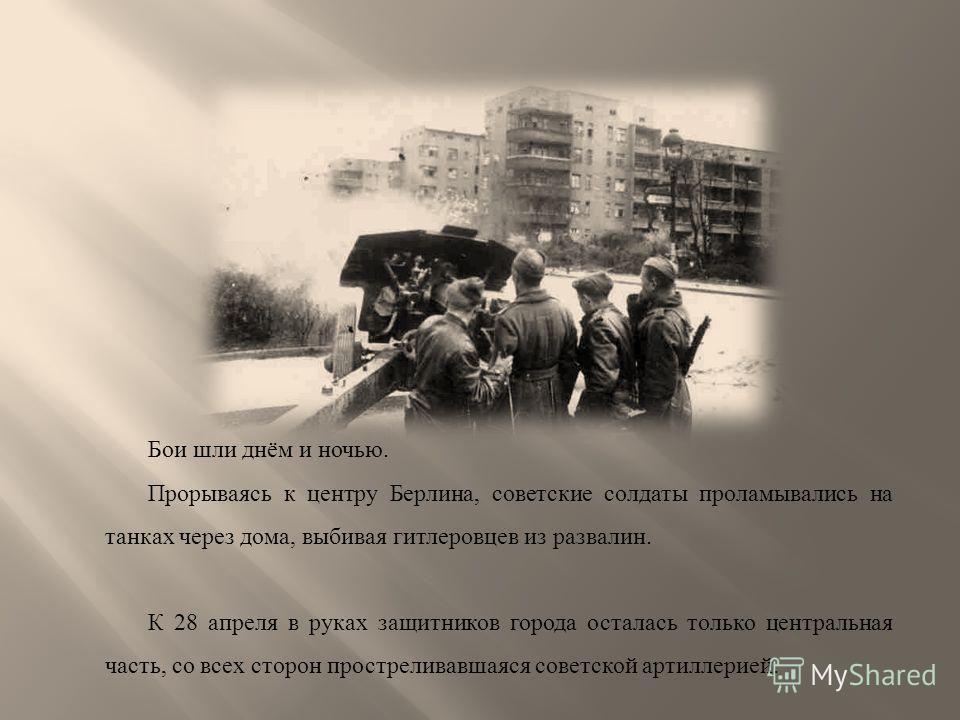 Бои шли днём и ночью. Прорываясь к центру Берлина, советские солдаты проламывались на танках через дома, выбивая гитлеровцев из развалин. К 28 апреля в руках защитников города осталась только центральная часть, со всех сторон простреливавшаяся советс