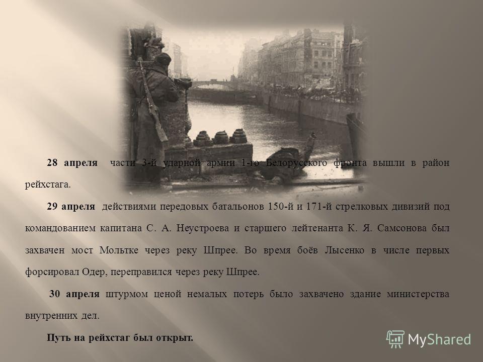 28 апреля части 3- й ударной армии 1- го Белорусского фронта вышли в район рейхстага. 29 апреля действиями передовых батальонов 150- й и 171- й стрелковых дивизий под командованием капитана С. А. Неустроева и старшего лейтенанта К. Я. Самсонова был з