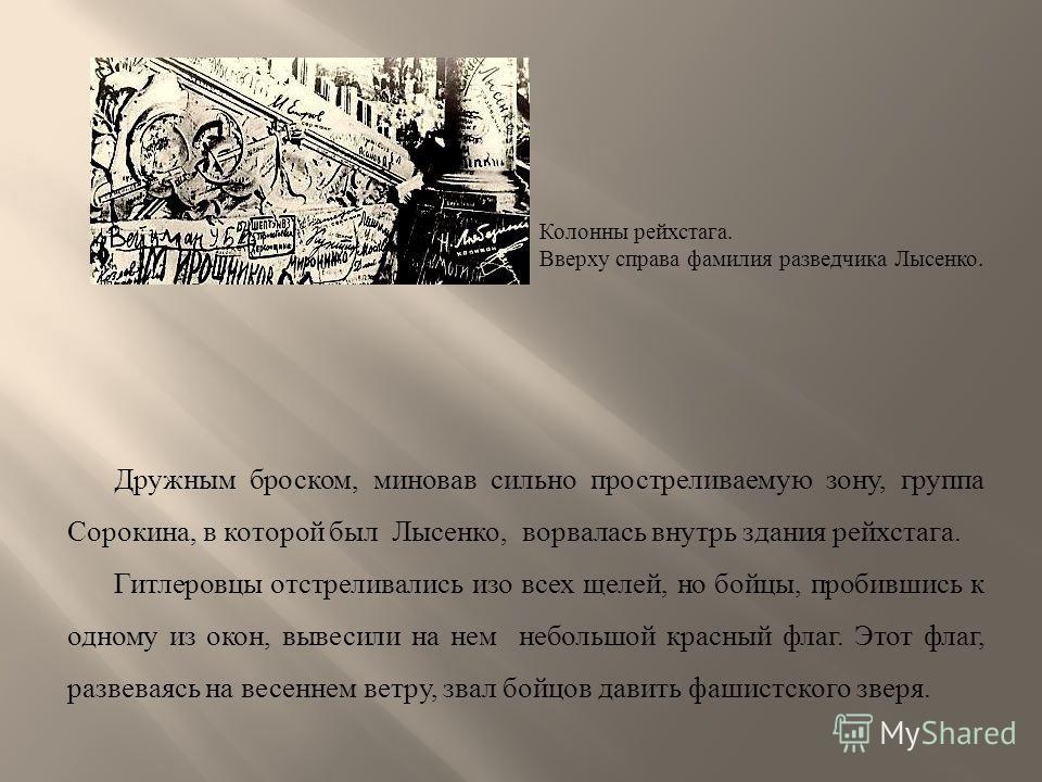 Дружным броском, миновав сильно простреливаемую зону, группа Сорокина, в которой был Лысенко, ворвалась внутрь здания рейхстага. Гитлеровцы отстреливались изо всех щелей, но бойцы, пробившись к одному из окон, вывесили на нем небольшой красный флаг.