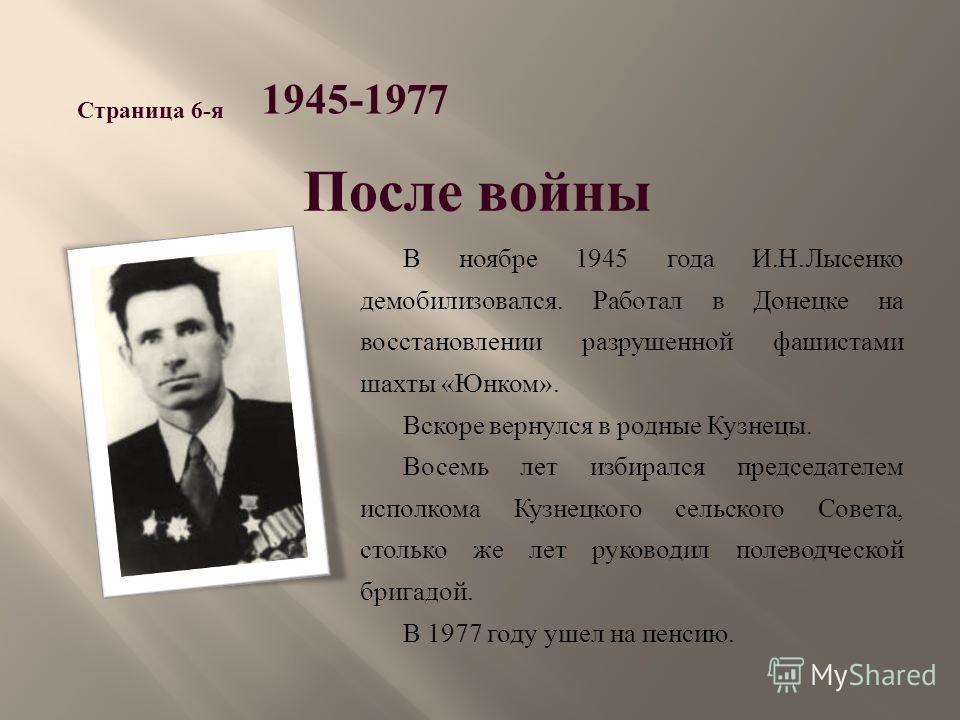 В ноябре 1945 года И. Н. Лысенко демобилизовался. Работал в Донецке на восстановлении разрушенной фашистами шахты « Юнком ». Вскоре вернулся в родные Кузнецы. Восемь лет избирался председателем исполкома Кузнецкого сельского Совета, столько же лет ру