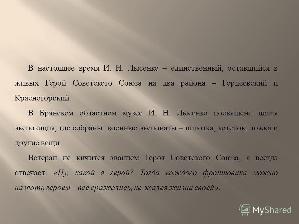 В настоящее время И. Н. Лысенко – единственный, оставшийся в живых Герой Советского Союза на два района – Гордеевский и Красногорский. В Брянском областном музее И. Н. Лысенко посвящена целая экспозиция, где собраны военные экспонаты – пилотка, котел