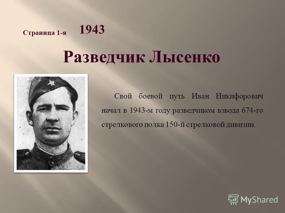 Разведчик Лысенко 1943 Страница 1- я Свой боевой путь Иван Никифорович начал в 1943- м году разведчиком взвода 674- го стрелкового полка 150- й стрелковой дивизии.
