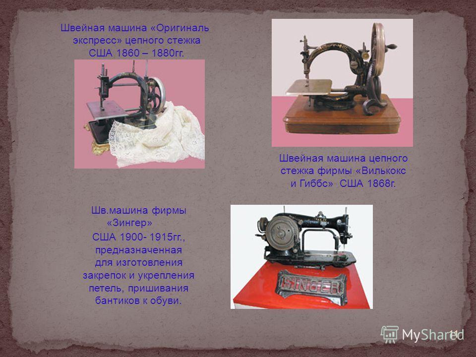 Шв.машина фирмы «Зингер» США 1900- 1915гг., предназначенная для изготовления закрепок и укрепления петель, пришивания бантиков к обуви. Швейная машина «Оригиналь экспресс» цепного стежка США 1860 – 1880гг. Швейная машина цепного стежка фирмы «Вилькок