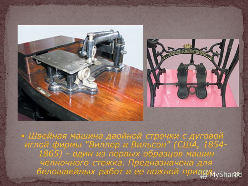 Швейная машина двойной строчки с дуговой иглой фирмы Виллер и Вильсон (США, 1854- 1865) - один из первых образцов машин челночного стежка. Предназначена для белошвейных работ и ее ножной привод. 35