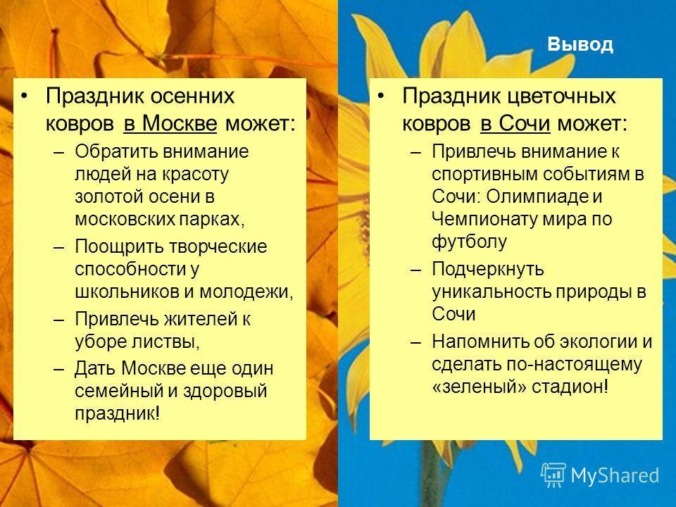 Вывод Праздник осенних ковров в Москве может: –Обратить внимание людей на красоту золотой осени в московских парках, –Поощрить творческие способности у школьников и молодежи, –Привлечь жителей к уборе листвы, –Дать Москве еще один семейный и здоровый