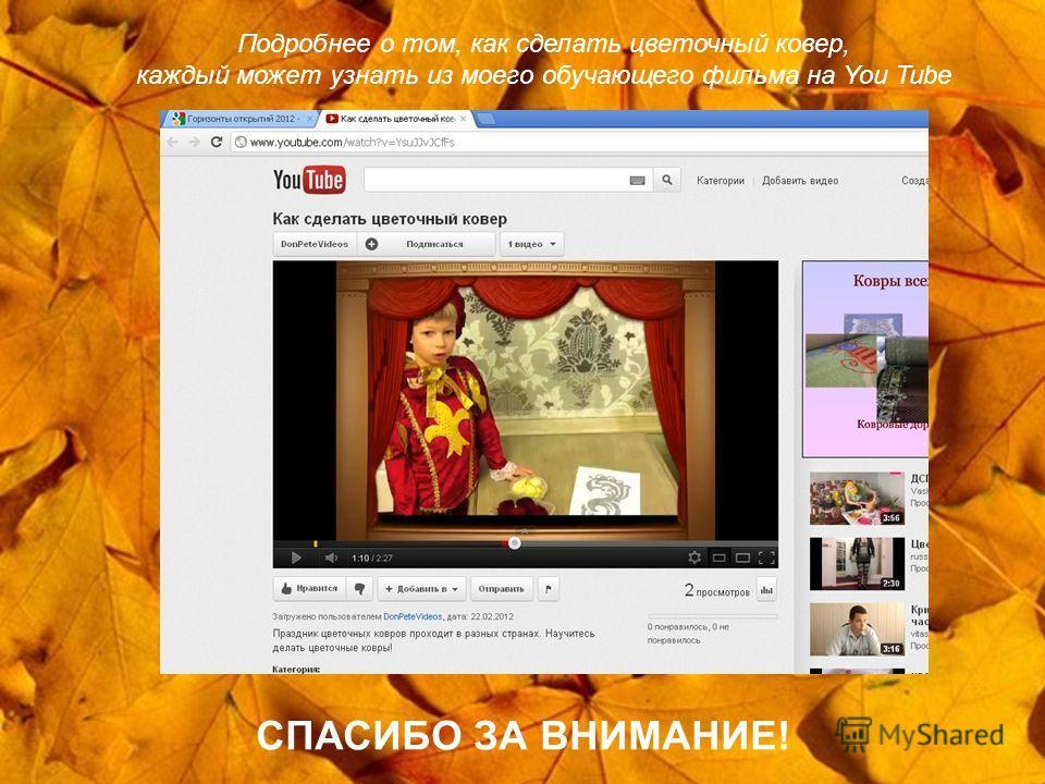 Подробнее о том, как сделать цветочный ковер, каждый может узнать из моего обучающего фильма на You Tube СПАСИБО ЗА ВНИМАНИЕ!