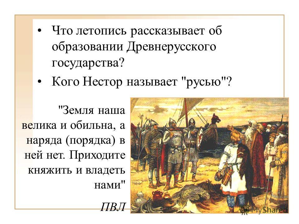 Что летопись рассказывает об образовании Древнерусского государства? Кого Нестор называет русью? Земля наша велика и обильна, а наряда (порядка) в ней нет. Приходите княжить и владеть нами ПВЛ