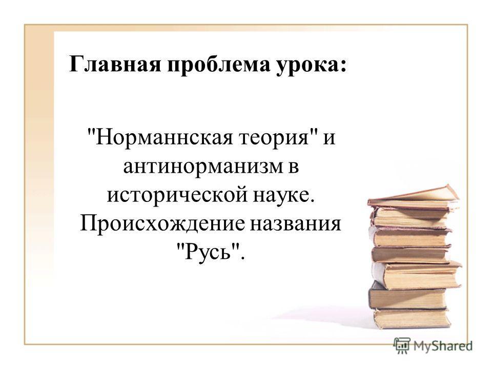 Главная проблема урока: Норманнская теория и антинорманизм в исторической науке. Происхождение названия Русь.
