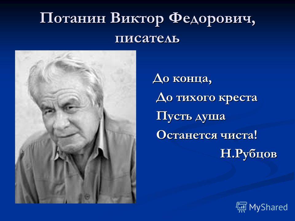 Потанин Виктор Федорович, писатель До конца, До тихого креста Пусть душа Останется чиста! Н.Рубцов