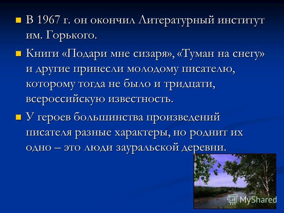 В 1967 г. он окончил Литературный институт им. Горького. В 1967 г. он окончил Литературный институт им. Горького. Книги «Подари мне сизаря», «Туман на снегу» и другие принесли молодому писателю, которому тогда не было и тридцати, всероссийскую извест