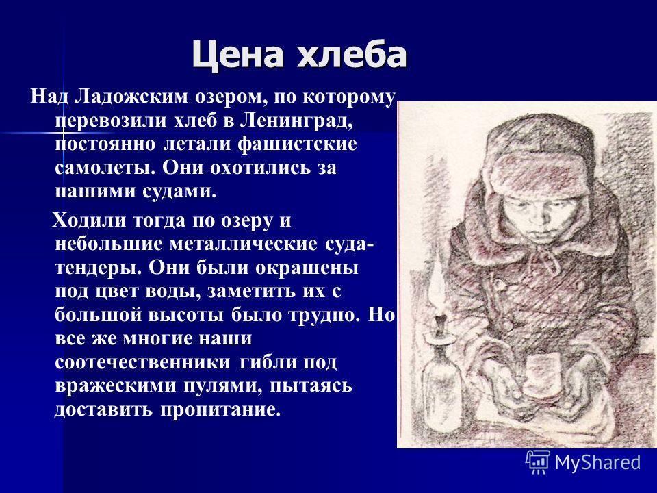 Цена хлеба Цена хлеба Над Ладожским озером, по которому перевозили хлеб в Ленинград, постоянно летали фашистские самолеты. Они охотились за нашими судами. Ходили тогда по озеру и небольшие металлические суда- тендеры. Они были окрашены под цвет воды,
