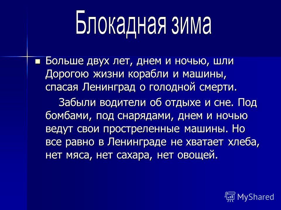 Больше двух лет, днем и ночью, шли Дорогою жизни корабли и машины, спасая Ленинград о голодной смерти. Больше двух лет, днем и ночью, шли Дорогою жизни корабли и машины, спасая Ленинград о голодной смерти. Забыли водители об отдыхе и сне. Под бомбами