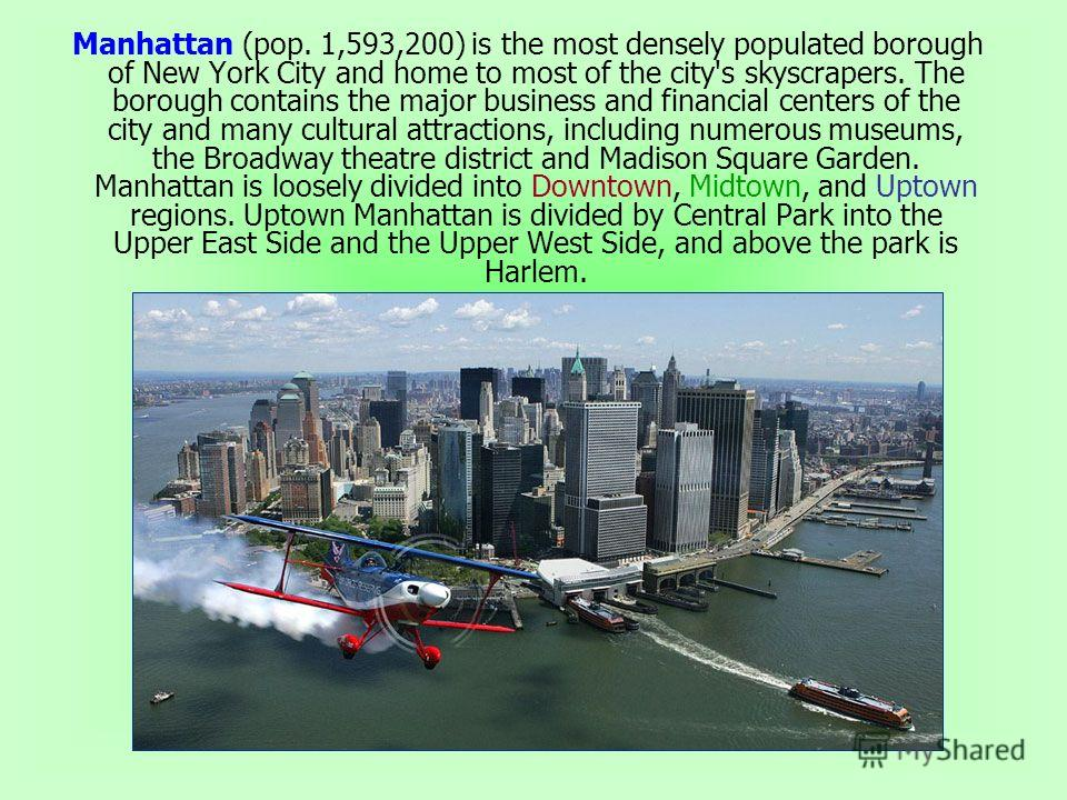 Manhattan (pop. 1,593,200) is the most densely populated borough of New York City and home to most of the city's skyscrapers. The borough contains the major business and financial centers of the city and many cultural attractions, including numerous