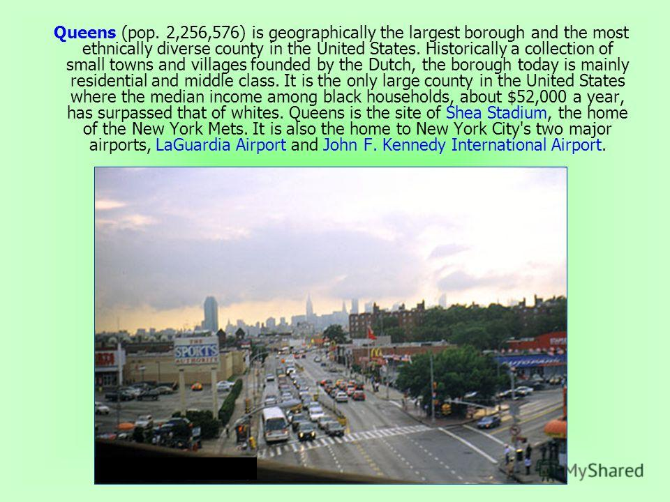 Queens (pop. 2,256,576) is geographically the largest borough and the most ethnically diverse county in the United States. Historically a collection of small towns and villages founded by the Dutch, the borough today is mainly residential and middle