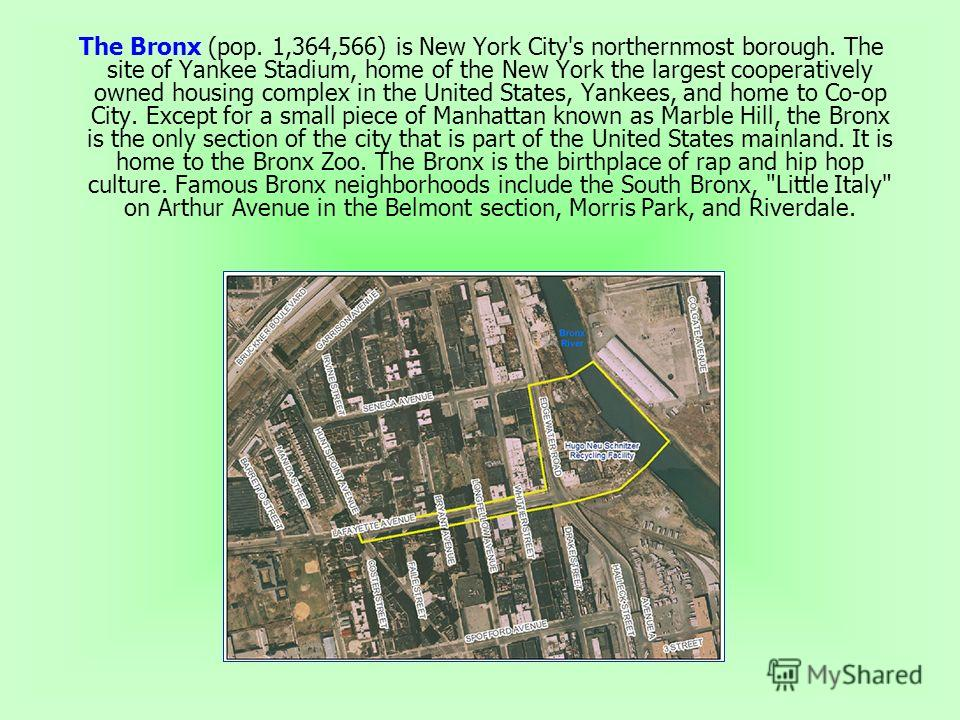 The Bronx (pop. 1,364,566) is New York City's northernmost borough. The site of Yankee Stadium, home of the New York the largest cooperatively owned housing complex in the United States, Yankees, and home to Co-op City. Except for a small piece of Ma