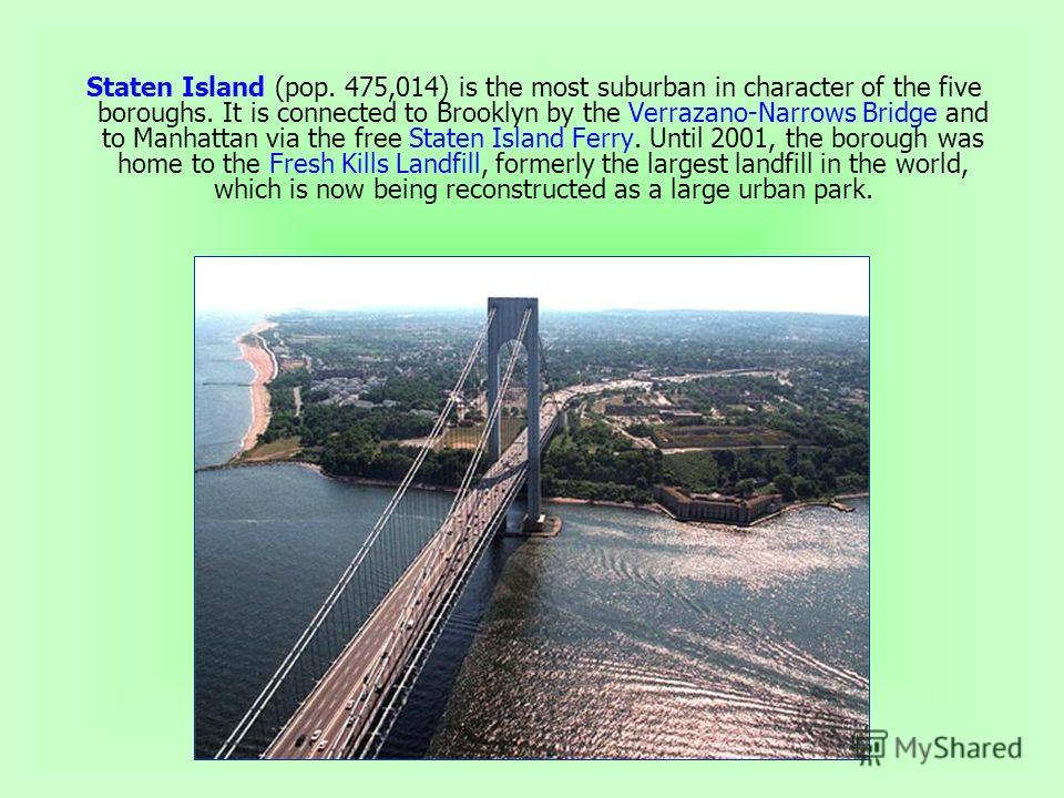 Staten Island (pop. 475,014) is the most suburban in character of the five boroughs. It is connected to Brooklyn by the Verrazano-Narrows Bridge and to Manhattan via the free Staten Island Ferry. Until 2001, the borough was home to the Fresh Kills La