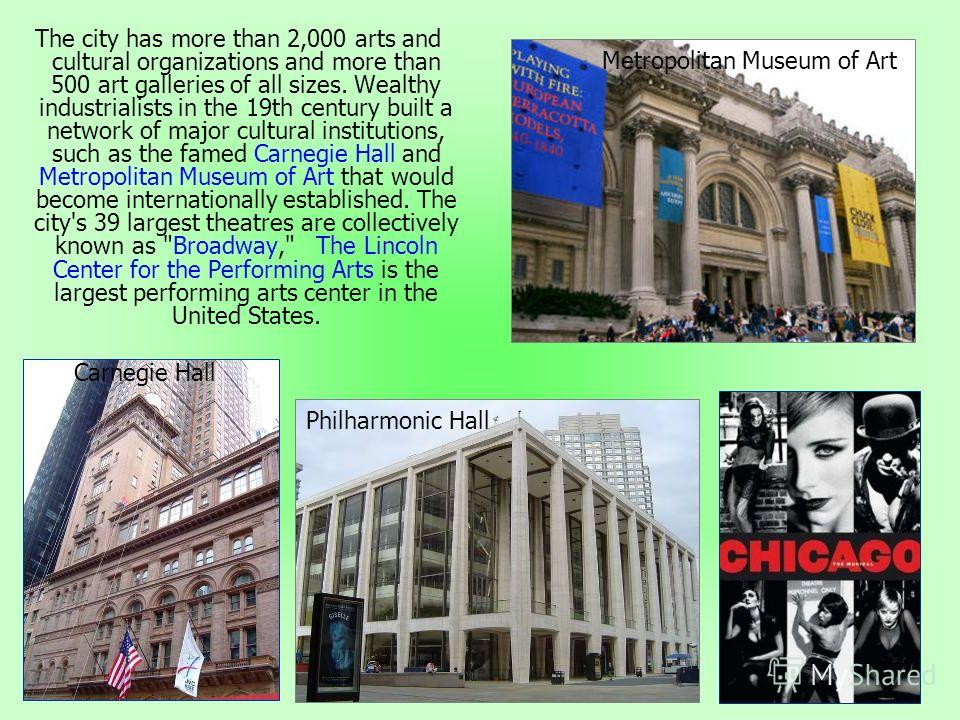 The city has more than 2,000 arts and cultural organizations and more than 500 art galleries of all sizes. Wealthy industrialists in the 19th century built a network of major cultural institutions, such as the famed Carnegie Hall and Metropolitan Mus