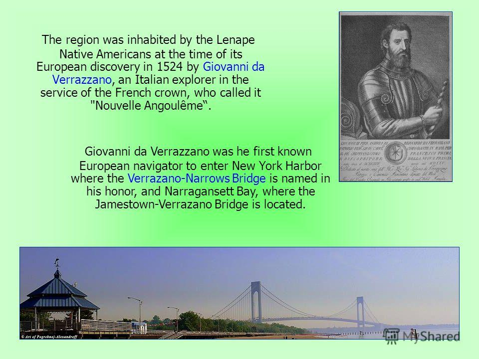 The region was inhabited by the Lenape Native Americans at the time of its European discovery in 1524 by Giovanni da Verrazzano, an Italian explorer in the service of the French crown, who called it