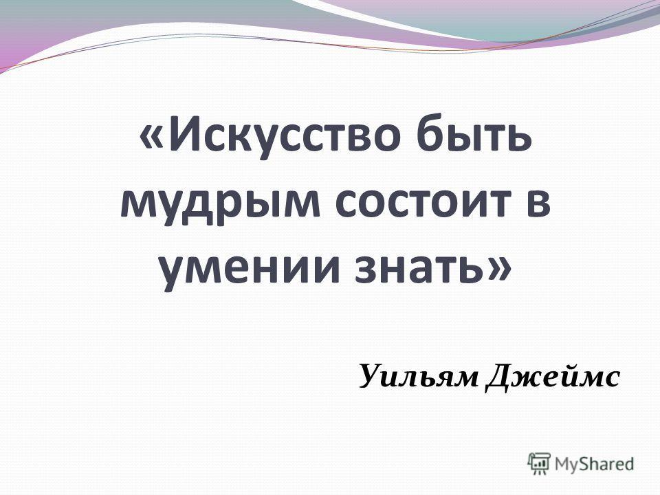 «Искусство быть мудрым состоит в умении знать» Уильям Джеймс