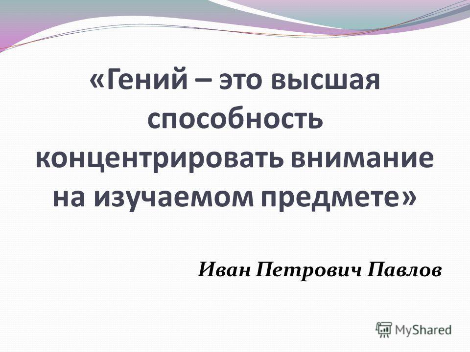«Гений – это высшая способность концентрировать внимание на изучаемом предмете» Иван Петрович Павлов