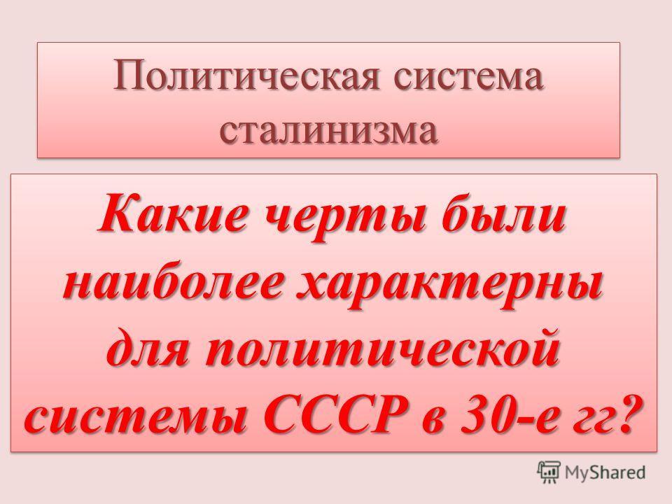 Какие черты были наиболее характерны для политической системы СССР в 30-е гг? Политическая система сталинизма
