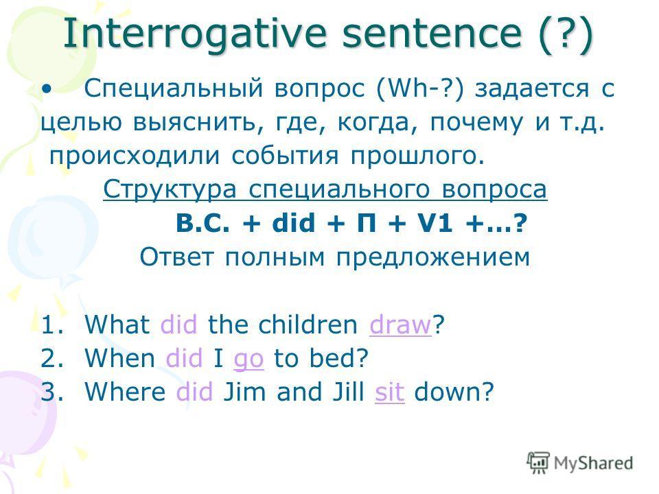 Interrogative sentence (?) Специальный вопрос (Wh-?) задается с целью выяснить, где, когда, почему и т.д. происходили события прошлого. Структура специального вопроса В.С. + did + П + V1 +…? Ответ полным предложением 1.What did the children draw? 2.W