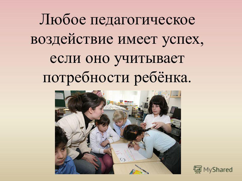 Любое педагогическое воздействие имеет успех, если оно учитывает потребности ребёнка.