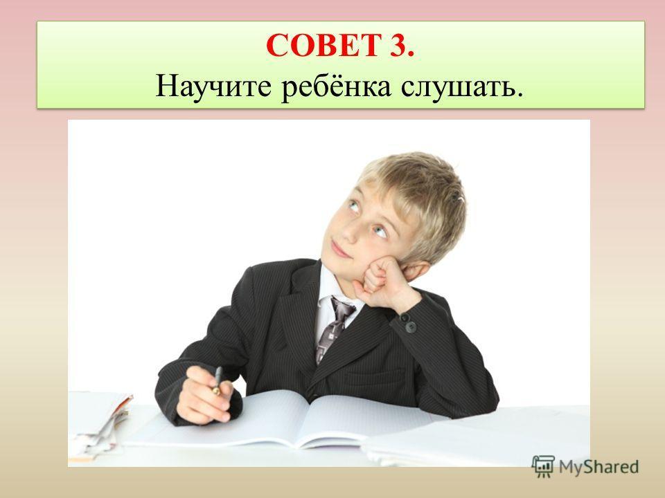 СОВЕТ 3. Научите ребёнка слушать. СОВЕТ 3. Научите ребёнка слушать.