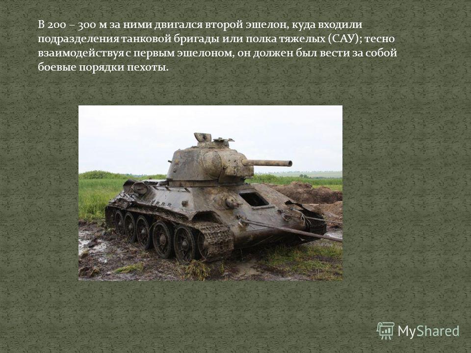 Первый эшелон состоял из батальонов средних танков Т-34 или рот тяжелых танков ИС, основная задача которых заключалась в уничтожении живой силы противника, его огневых средств и танков. Первый эшелон мог иметь одну или две линии танков и САУ.