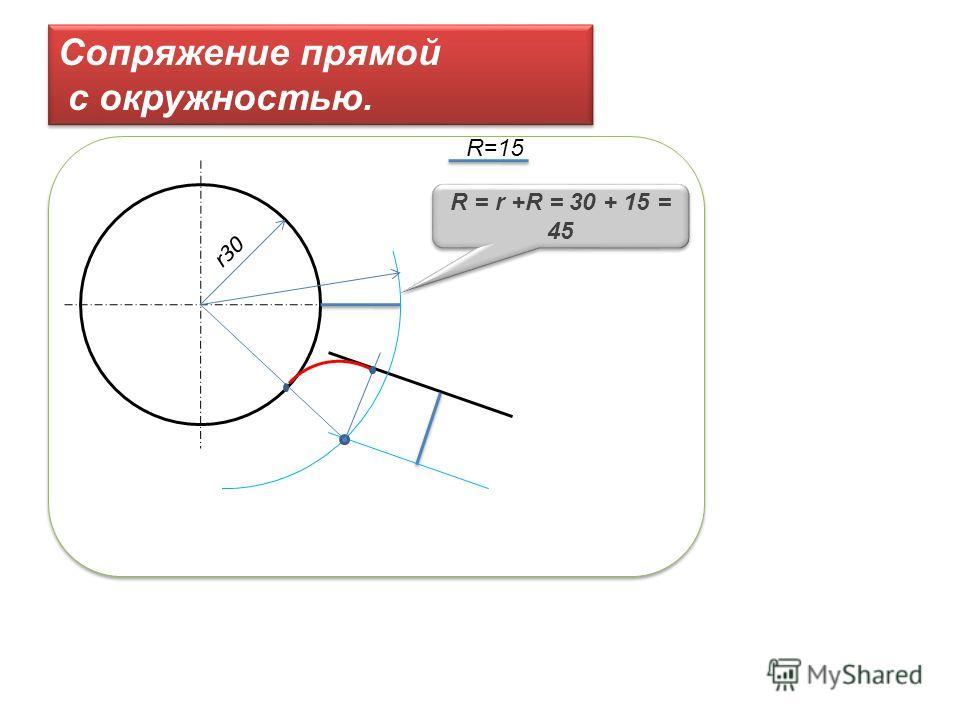 Сопряжение прямой с окружностью. Сопряжение прямой с окружностью. R=15 r30 R = r +R = 30 + 15 = 45