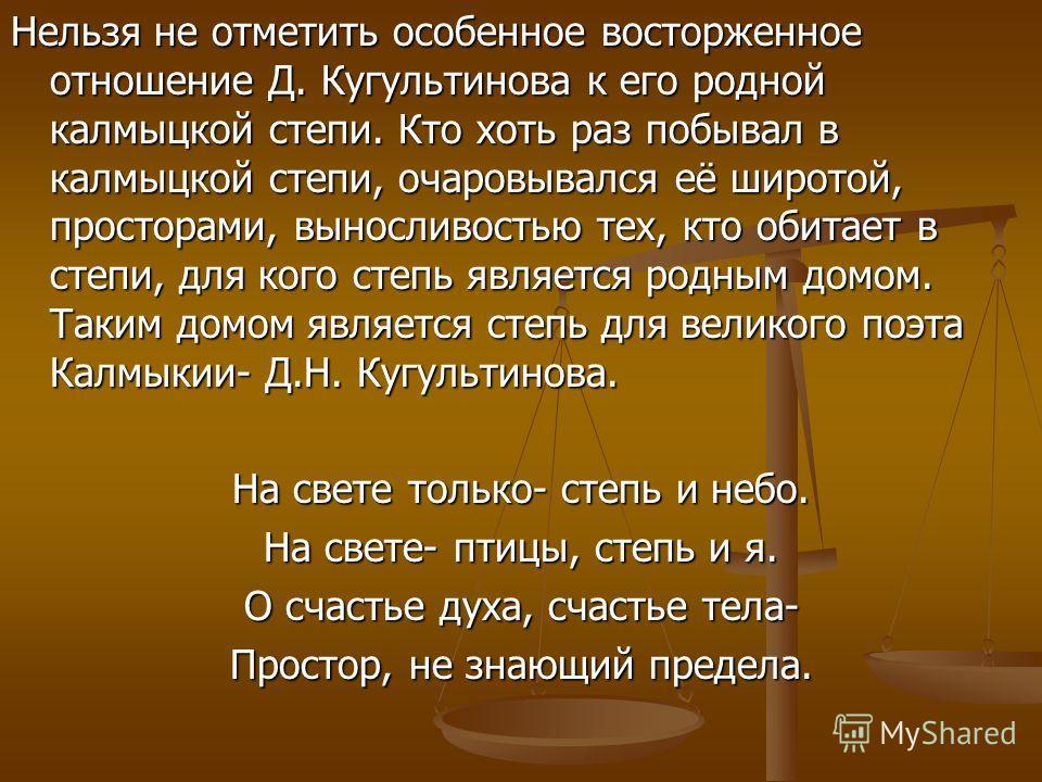 Нельзя не отметить особенное восторженное отношение Д. Кугультинова к его родной калмыцкой степи. Кто хоть раз побывал в калмыцкой степи, очаровывался её широтой, просторами, выносливостью тех, кто обитает в степи, для кого степь является родным домо