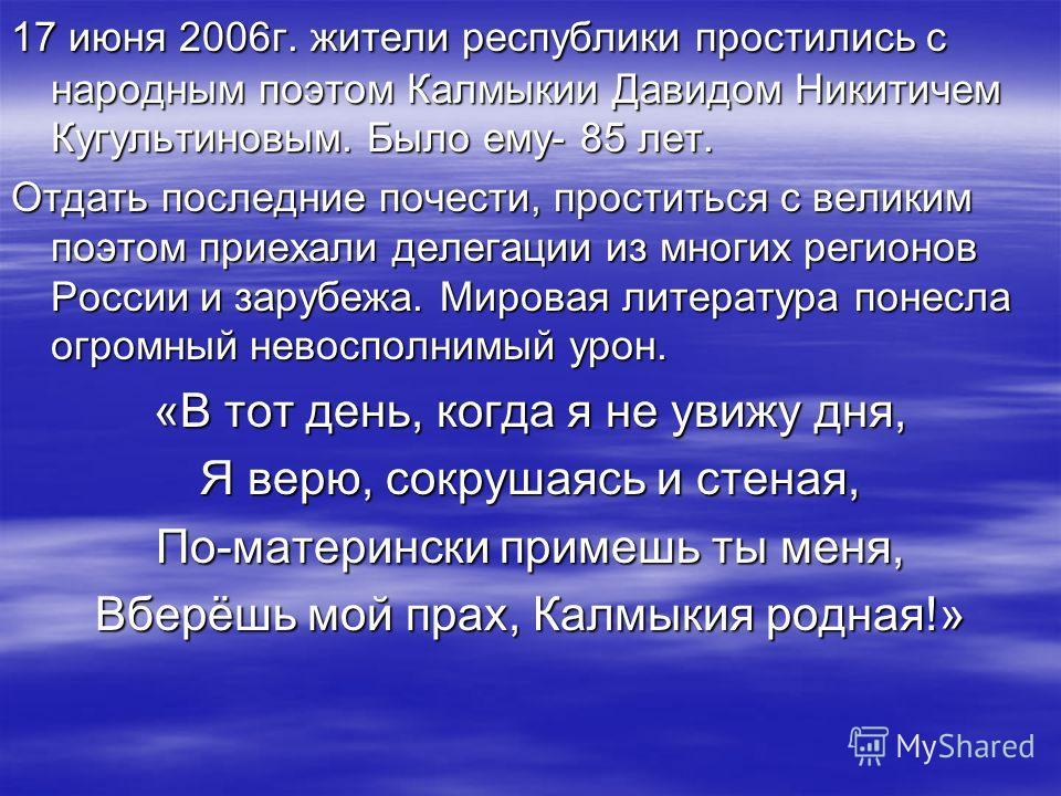 17 июня 2006г. жители республики простились с народным поэтом Калмыкии Давидом Никитичем Кугультиновым. Было ему- 85 лет. Отдать последние почести, проститься с великим поэтом приехали делегации из многих регионов России и зарубежа. Мировая литератур
