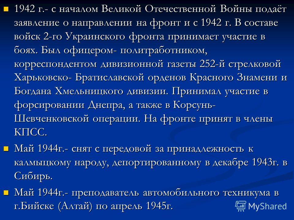 1942 г.- с началом Великой Отечественной Войны подаёт заявление о направлении на фронт и с 1942 г. В составе войск 2-го Украинского фронта принимает участие в боях. Был офицером- политработником, корреспондентом дивизионной газеты 252-й стрелковой Ха
