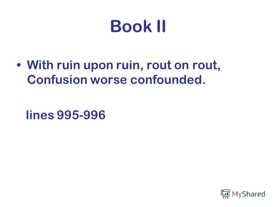Book II With ruin upon ruin, rout on rout, Confusion worse confounded. lines 995-996