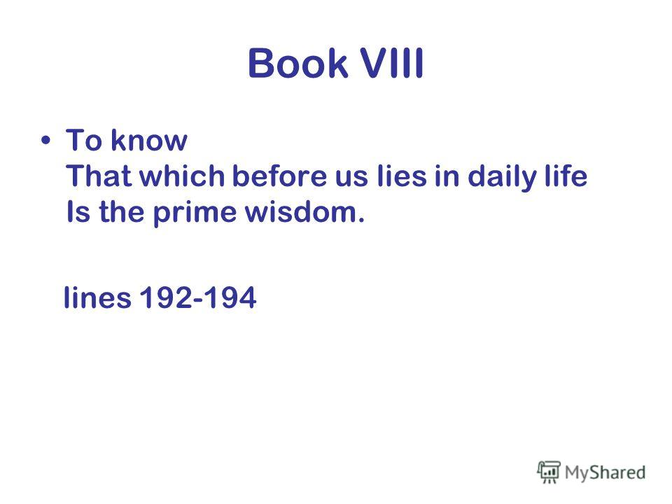 Book VIII To know That which before us lies in daily life Is the prime wisdom. lines 192-194