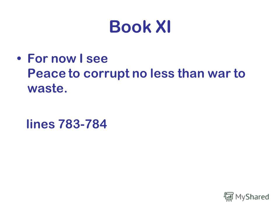 Book XI For now I see Peace to corrupt no less than war to waste. lines 783-784