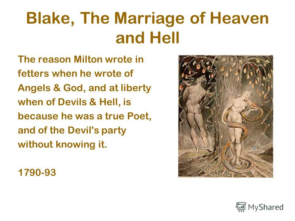 Blake, The Marriage of Heaven and Hell The reason Milton wrote in fetters when he wrote of Angels & God, and at liberty when of Devils & Hell, is because he was a true Poet, and of the Devil's party without knowing it. 1790-93