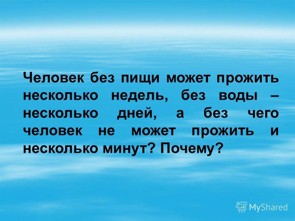 Человек без пищи может прожить несколько недель, без воды – несколько дней, а без чего человек не может прожить и несколько минут? Почему?