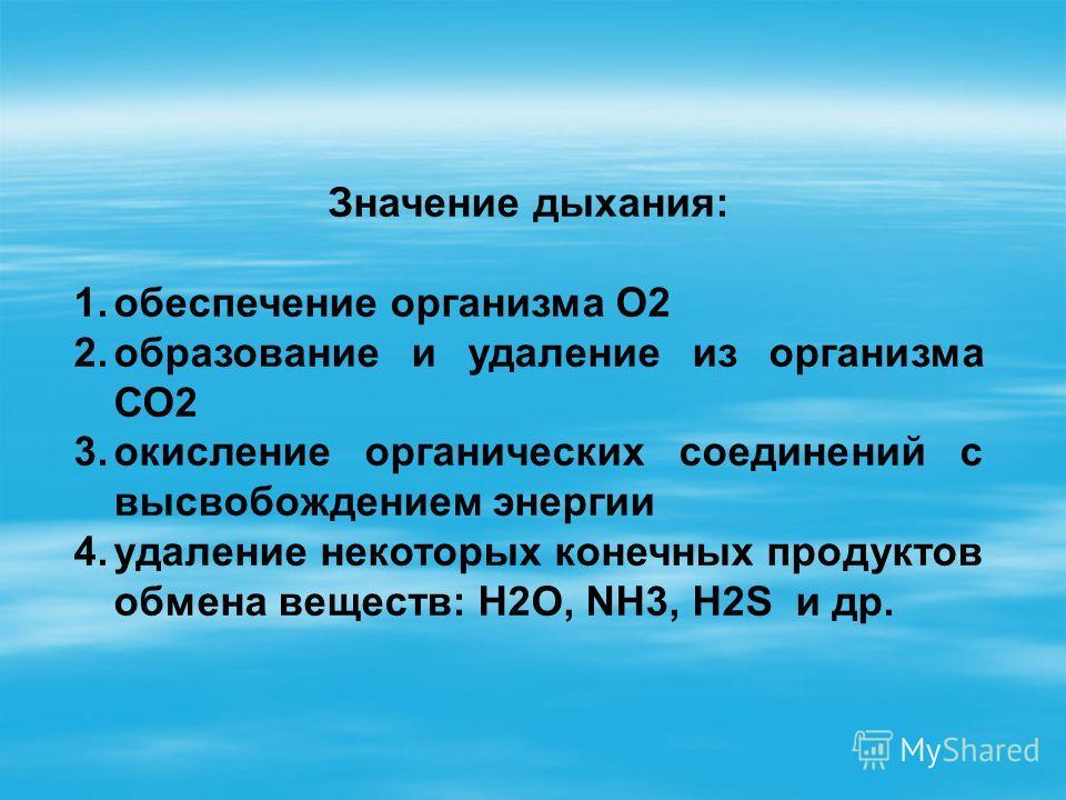 Значение дыхания: 1.обеспечение организма О2 2.образование и удаление из организма СО2 3.окисление органических соединений с высвобождением энергии 4.удаление некоторых конечных продуктов обмена веществ: Н2О, NH3, H2S и др.
