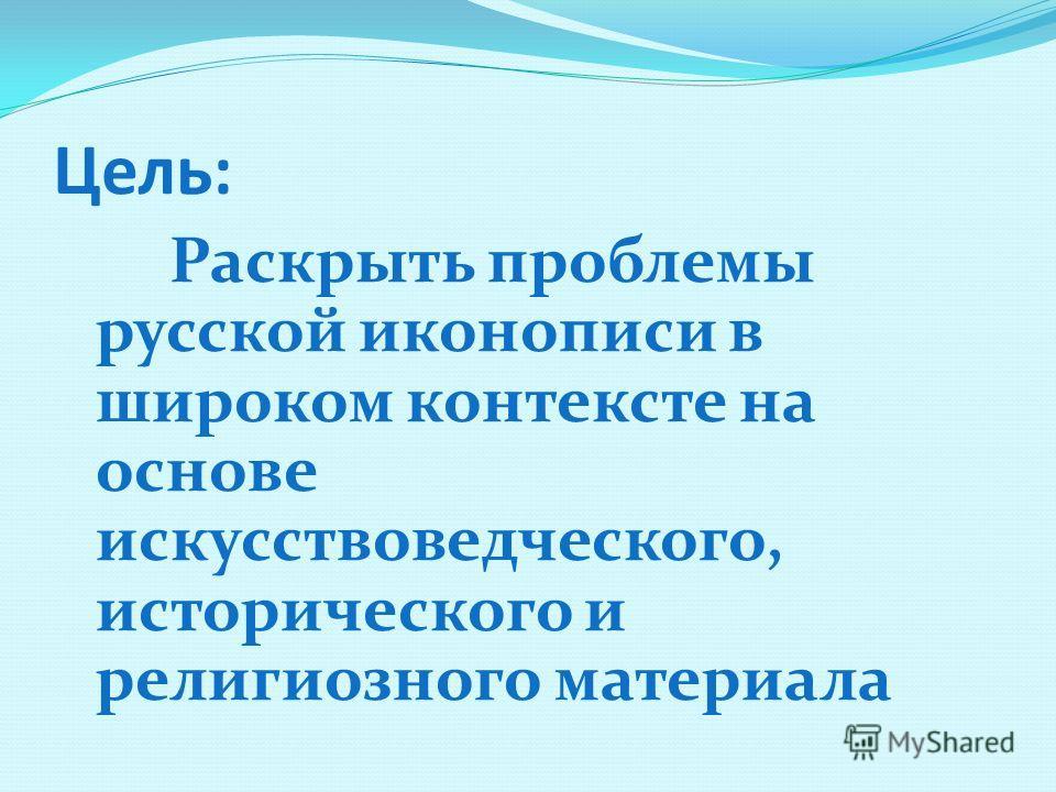 Цель: Раскрыть проблемы русской иконописи в широком контексте на основе искусствоведческого, исторического и религиозного материала