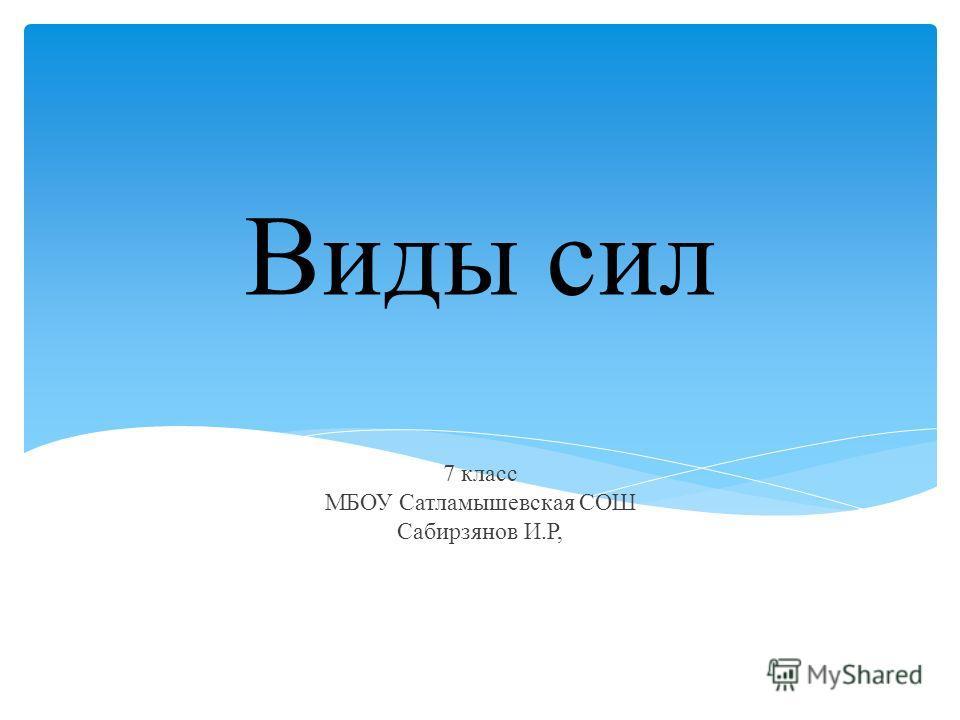 Виды сил 7 класс МБОУ Сатламышевская СОШ Сабирзянов И.Р, 77777777777777Ладанова И.В. МКОУ «В777ерх-Жилинская ООШ»