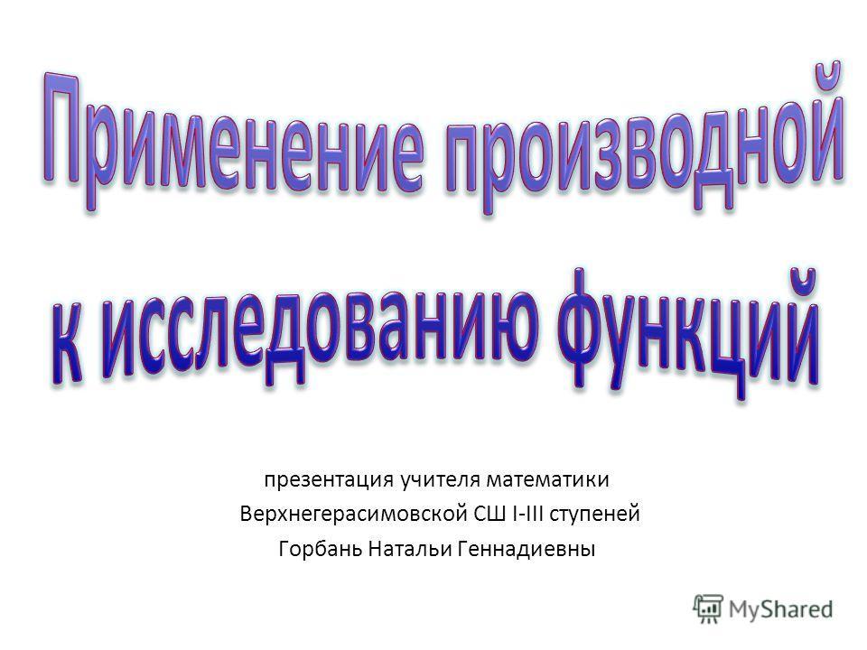 презентация учителя математики Верхнегерасимовской СШ І-ІІІ ступеней Горбань Натальи Геннадиевны