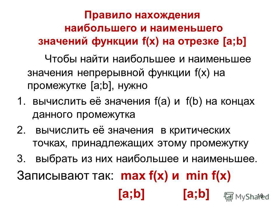 Правило нахождения наибольшего и наименьшего значений функции f(x) на отрезке [a;b] Чтобы найти наибольшее и наименьшее значения непрерывной функции f(x) на промежутке [a;b], нужно 1.вычислить её значения f(a) и f(b) на концах данного промежутка 2. в